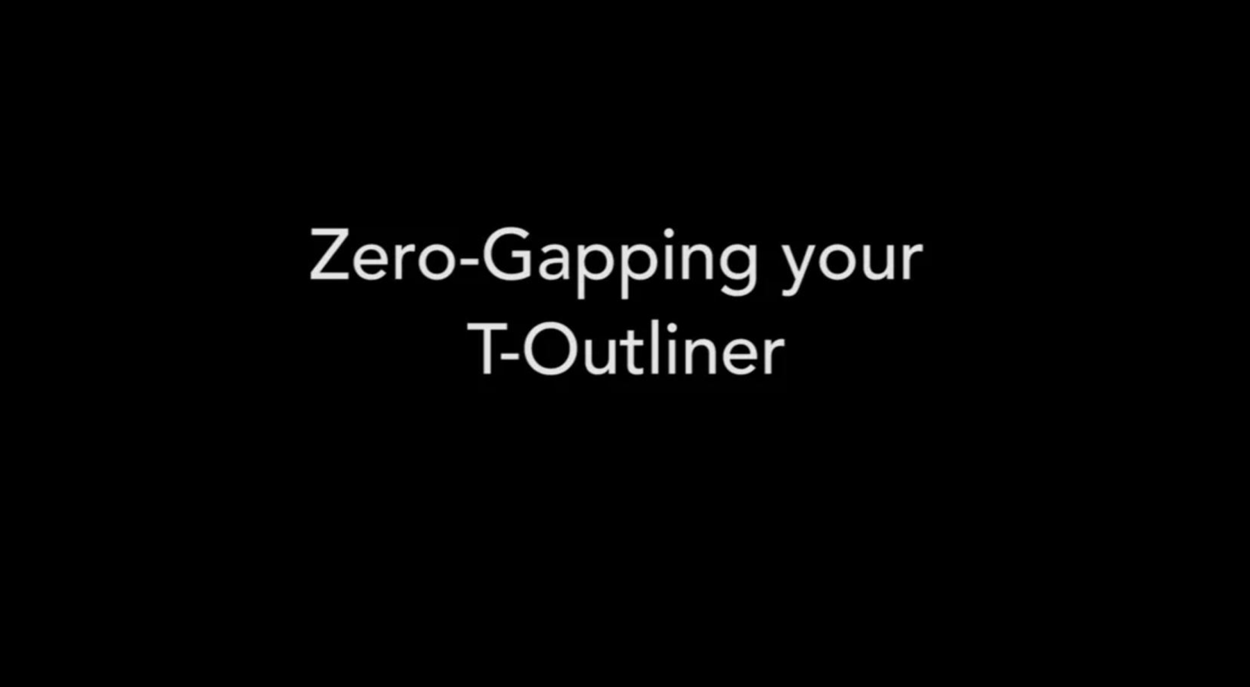 Zero-Gapping Your T-Outliner®